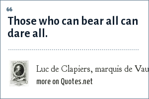 Luc de Clapiers, marquis de Vauvenargues: Those who can bear all can dare all.