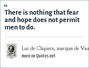 Luc de Clapiers, marquis de Vauvenargues: There is nothing that fear and hope does not permit men to do.
