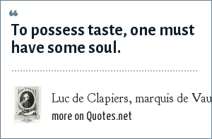 Luc de Clapiers, marquis de Vauvenargues: To possess taste, one must have some soul.