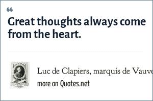 Luc de Clapiers, marquis de Vauvenargues: Great thoughts always come from the heart.