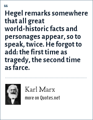 Karl Marx: Hegel remarks somewhere that all great world-historic facts and personages appear, so to speak, twice. He forgot to add: the first time as tragedy, the second time as farce.