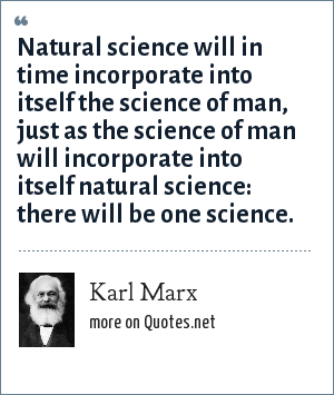 Karl Marx: Natural science will in time incorporate into itself the science of man, just as the science of man will incorporate into itself natural science: there will be one science.