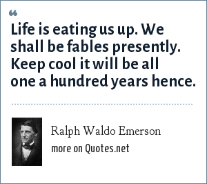 Ralph Waldo Emerson: Life is eating us up. We shall be fables presently. Keep cool it will be all one a hundred years hence.