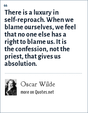 Oscar Wilde: There is a luxury in self-reproach. When we blame ourselves, we feel that no one else has a right to blame us. It is the confession, not the priest, that gives us absolution.