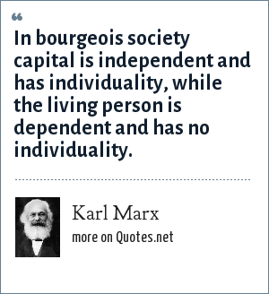 Karl Marx: In bourgeois society capital is independent and has individuality, while the living person is dependent and has no individuality.