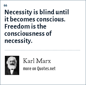 Karl Marx: Necessity is blind until it becomes conscious. Freedom is the consciousness of necessity.