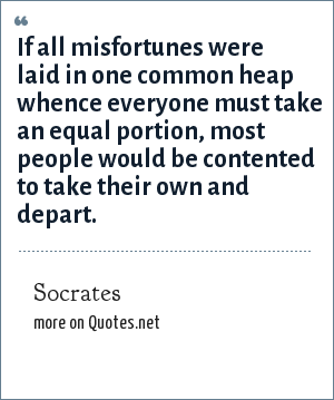 Socrates: If all misfortunes were laid in one common heap whence everyone must take an equal portion, most people would be contented to take their own and depart.