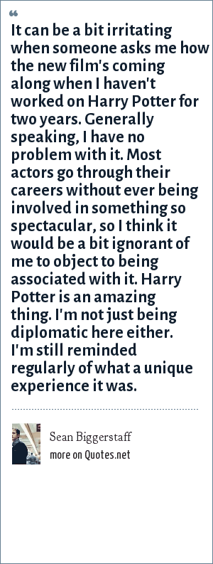 Sean Biggerstaff: It can be a bit irritating when someone asks me how the new film's coming along when I haven't worked on Harry Potter for two years. Generally speaking, I have no problem with it. Most actors go through their careers without ever being involved in something so spectacular, so I think it would be a bit ignorant of me to object to being associated with it. Harry Potter is an amazing thing. I'm not just being diplomatic here either. I'm still reminded regularly of what a unique experience it was.