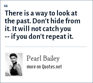 Pearl Bailey: There is a way to look at the past. Don't hide from it. It will not catch you -- if you don't repeat it.