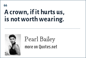Pearl Bailey: A crown, if it hurts us, is not worth wearing.