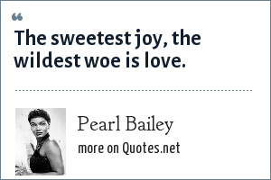 Pearl Bailey: The sweetest joy, the wildest woe is love.