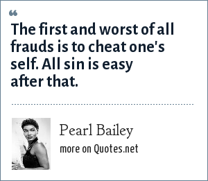 Pearl Bailey: The first and worst of all frauds is to cheat one's self. All sin is easy after that.