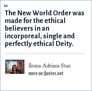 Ileana Adriana Stan: The New World Order was made for the ethical believers in an incorporeal, single and perfectly ethical Deity.