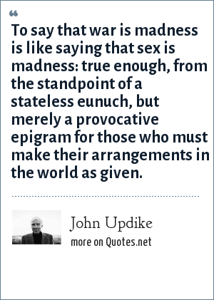John Updike: To say that war is madness is like saying that sex is madness: true enough, from the standpoint of a stateless eunuch, but merely a provocative epigram for those who must make their arrangements in the world as given.