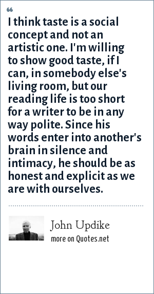 John Updike: I think taste is a social concept and not an artistic one. I'm willing to show good taste, if I can, in somebody else's living room, but our reading life is too short for a writer to be in any way polite. Since his words enter into another's brain in silence and intimacy, he should be as honest and explicit as we are with ourselves.