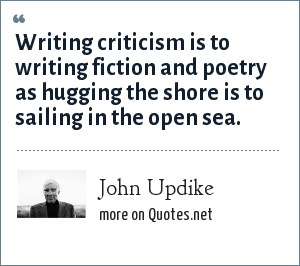 John Updike: Writing criticism is to writing fiction and poetry as hugging the shore is to sailing in the open sea.
