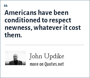 John Updike: Americans have been conditioned to respect newness, whatever it cost them.