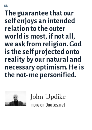 John Updike: The guarantee that our self enjoys an intended relation to the outer world is most, if not all, we ask from religion. God is the self projected onto reality by our natural and necessary optimism. He is the not-me personified.