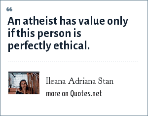 Ileana Adriana Stan: An atheist has value only if this person is perfectly ethical.