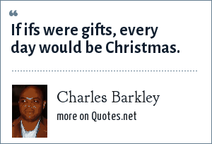 Charles Barkley: If ifs were gifts, every day would be Christmas.