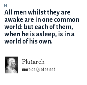 Plutarch: All men whilst they are awake are in one common world: but each of them, when he is asleep, is in a world of his own.