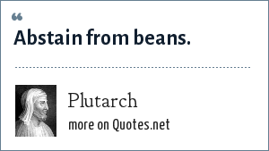 Plutarch: Abstain from beans.