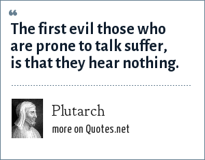 Plutarch: The first evil those who are prone to talk suffer, is that they hear nothing.