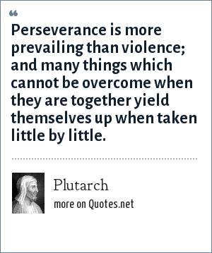 Plutarch: Perseverance is more prevailing than violence; and many things which cannot be overcome when they are together yield themselves up when taken little by little.