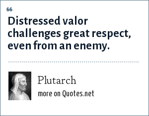 Plutarch: Distressed valor challenges great respect, even from an enemy.