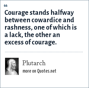 Plutarch: Courage stands halfway between cowardice and rashness, one of which is a lack, the other an excess of courage.