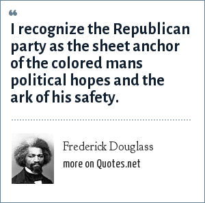 Frederick Douglass: I recognize the Republican party as the sheet anchor of the colored mans political hopes and the ark of his safety.
