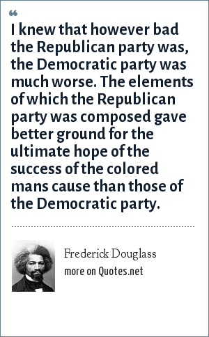 Frederick Douglass: I knew that however bad the Republican party was, the Democratic party was much worse. The elements of which the Republican party was composed gave better ground for the ultimate hope of the success of the colored mans cause than those of the Democratic party.