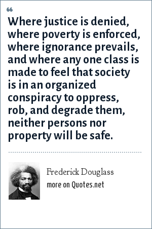 Frederick Douglass: Where justice is denied, where poverty is enforced, where ignorance prevails, and where any one class is made to feel that society is in an organized conspiracy to oppress, rob, and degrade them, neither persons nor property will be safe.
