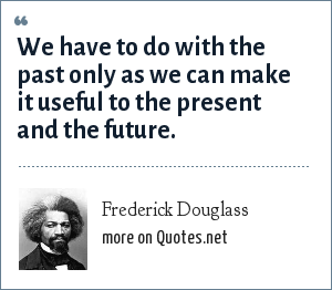 Frederick Douglass: We have to do with the past only as we can make it useful to the present and the future.
