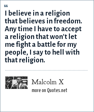 Malcolm X: I believe in a religion that believes in freedom. Any time I have to accept a religion that won't let me fight a battle for my people, I say to hell with that religion.
