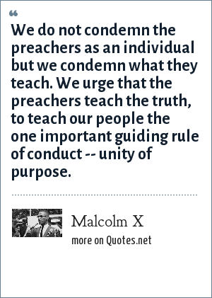 Malcolm X: We do not condemn the preachers as an individual but we condemn what they teach. We urge that the preachers teach the truth, to teach our people the one important guiding rule of conduct -- unity of purpose.