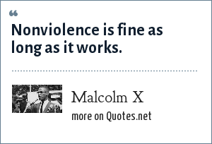 Malcolm X: Nonviolence is fine as long as it works.