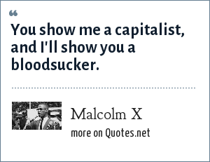 Malcolm X: You show me a capitalist, and I'll show you a bloodsucker.