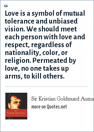 Sir Kristian Goldmund Aumann: Love is a symbol of mutual tolerance and unbiased vision. We should meet each person with love and respect, regardless of nationality, color, or religion. Permeated by love, no one takes up arms, to kill others.