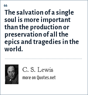 C. S. Lewis: The salvation of a single soul is more important than the production or preservation of all the epics and tragedies in the world.