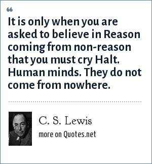 C. S. Lewis: It is only when you are asked to believe in Reason coming from non-reason that you must cry Halt. Human minds. They do not come from nowhere.