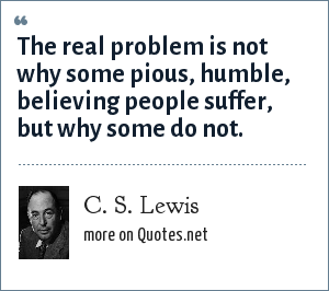 C. S. Lewis: The real problem is not why some pious, humble, believing people suffer, but why some do not.