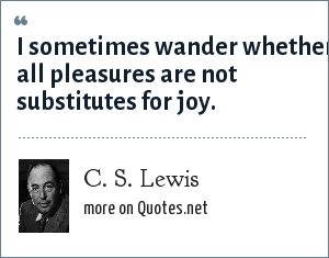 C. S. Lewis: I sometimes wander whether all pleasures are not substitutes for joy.