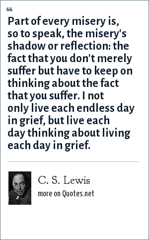 C. S. Lewis: Part of every misery is, so to speak, the misery's shadow or reflection: the fact that you don't merely suffer but have to keep on thinking about the fact that you suffer. I not only live each endless day in grief, but live each day thinking about living each day in grief.
