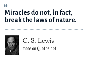 C. S. Lewis: Miracles do not, in fact, break the laws of nature.