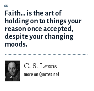 C. S. Lewis: Faith... is the art of holding on to things your reason once accepted, despite your changing moods.