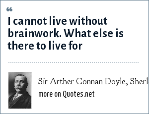 Sir Arther Connan Doyle, Sherlock Holmes: I cannot live without brainwork. What else is there to live for?