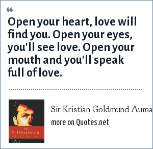 Sir Kristian Goldmund Aumann: Open your heart, love will find you. Open your eyes, you'll see love. Open your mouth and you'll speak full of love.