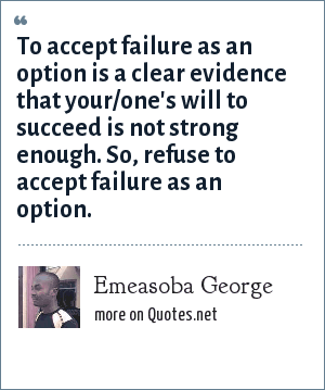 Emeasoba George: To accept failure as an option is a clear evidence that your/one's will to succeed is not strong enough. So, refuse to accept failure as an option.