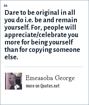Emeasoba George: Dare to be original in all you do i.e. be and remain yourself. For, people will appreciate/celebrate you more for being yourself than for copying someone else.